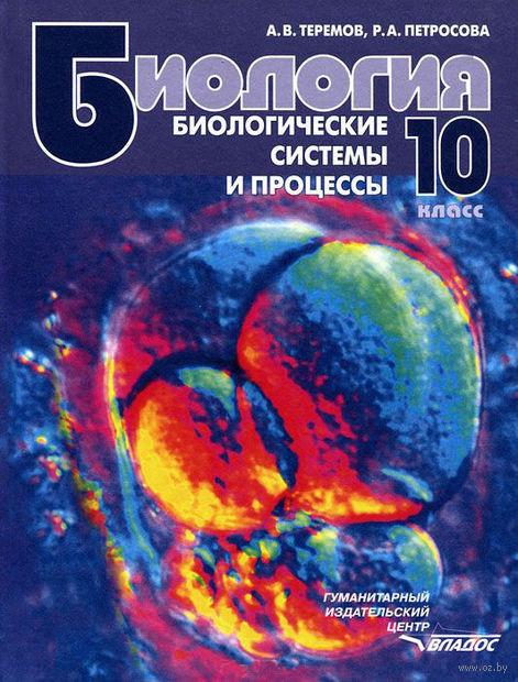 Биология. Биологические системы и процессы. 10 класс. Александр Теремов, Рената Петросова