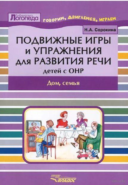 Подвижные игры и упражнения для развития речи детей с ОНР. Дом, семья. Наталья Сорокина