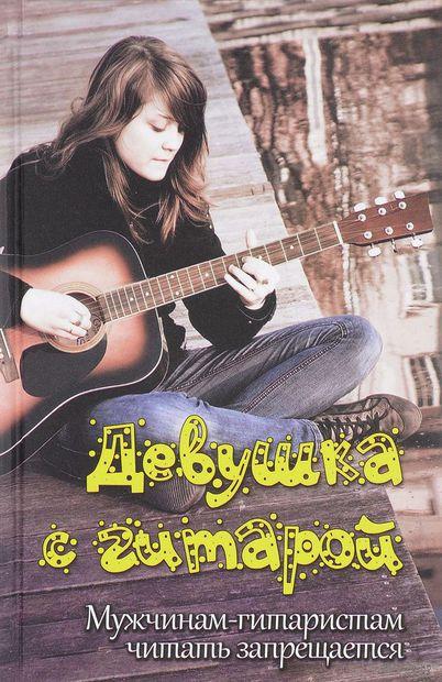 Девушка с гитарой. Мужчинам-гитаристам читать запрещается — фото, картинка