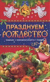 Празднуем Рождество. Традиции, кулинарные рецепты, подарки. Т. Левкина