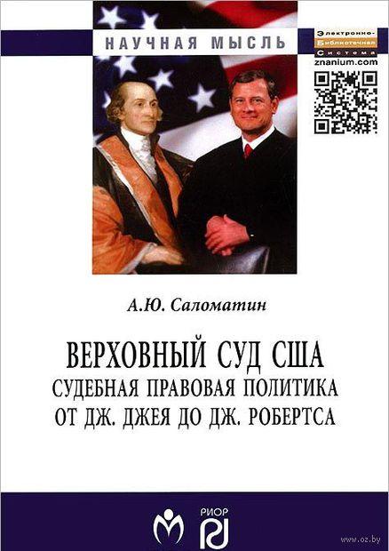 Верховный суд США. Судебная правовая политика от Дж. Джея до Дж. Робертса. Алексей Саломатин