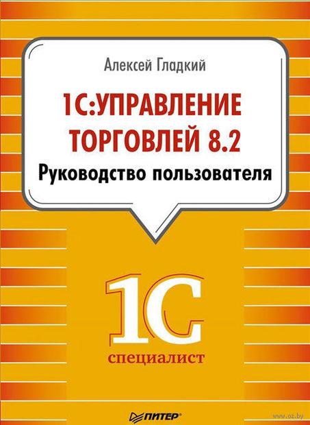 1С: Управление торговлей 8.2. Руководство пользователя. Алексей Гладкий
