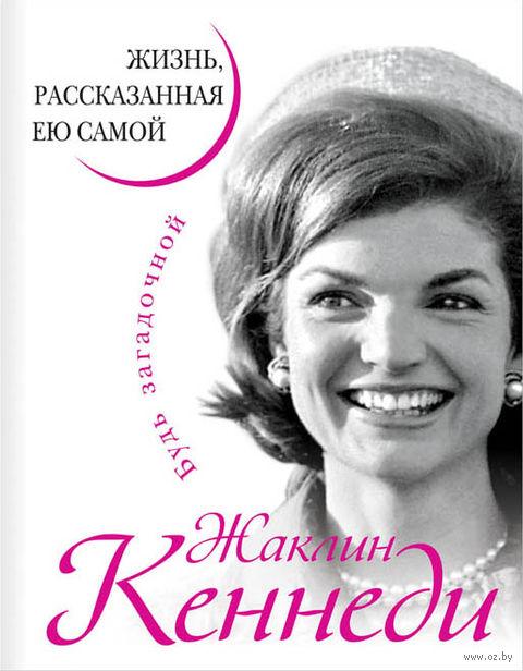 Жаклин Кеннеди. Жизнь, рассказанная ею самой. Жаклин Кеннеди