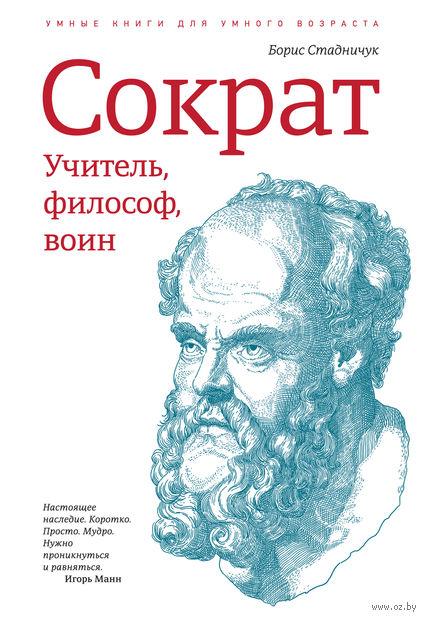 Сократ. Учитель, философ, воин. Борис Стадничук