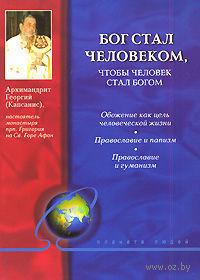 Бог стал человеком, чтобы человек стал богом. Архимандрит Георгий Капсанис