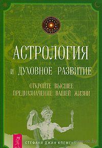 Астрология и духовное развитие. Откройте высшее предназначение вашей жизни. Стефани Клемент