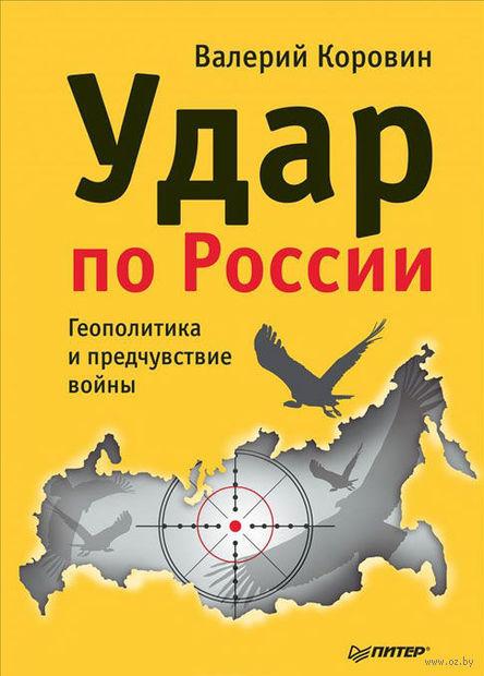 Удар по России. Геополитика и предчувствие войны. Валерий Коровин
