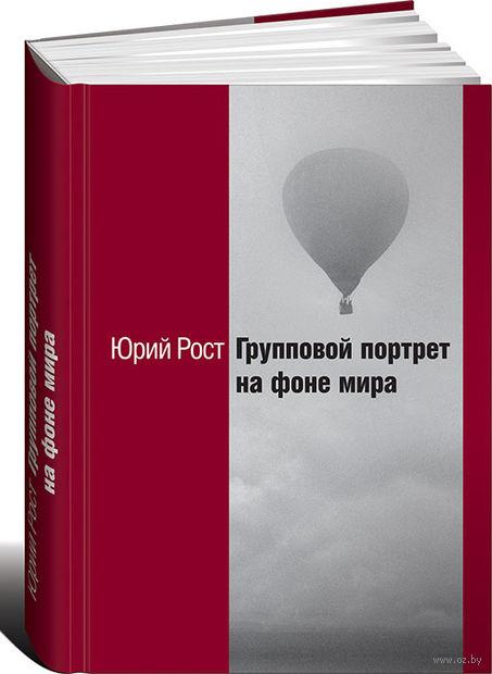 Групповой портрет на фоне мира. Юрий Рост