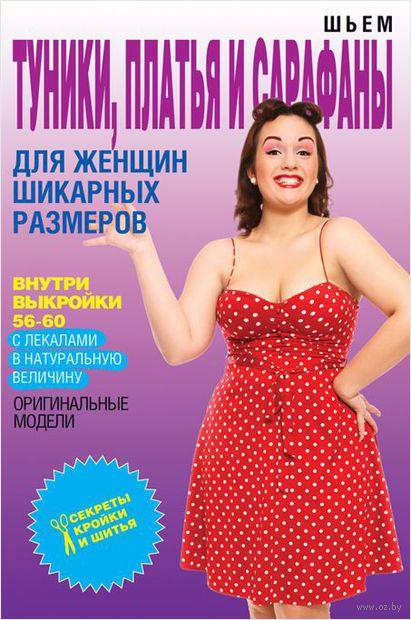 Шьем туники, платья и сарафаны для женщин шикарных размеров. О. Яковлева