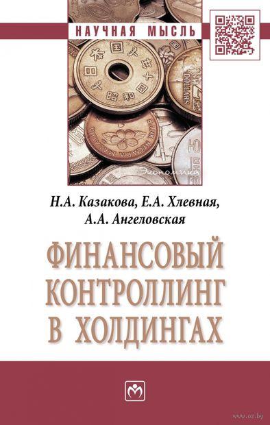 Финансовый контроллинг в холдингах. Наталия Казакова, Елена Хлевная, А. Ангеловская