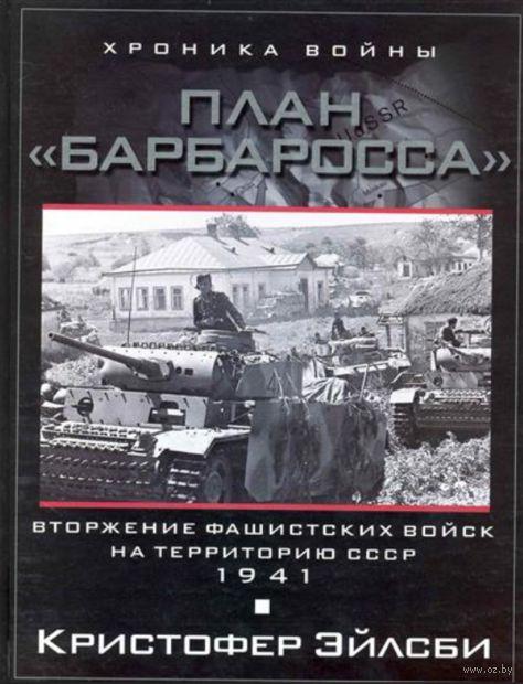 План Барбаросса. Вторжение фашистских войск на территорию СССР. 1941. Кристофер Эйлсби
