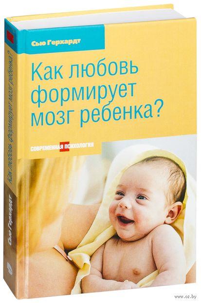 Как любовь формирует мозг ребенка?. Сью Герхардт