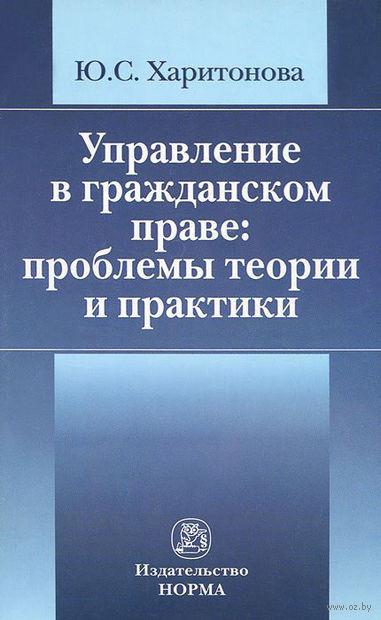 Управление в гражданском праве. Проблемы теории и практики. Юлия Харитонова