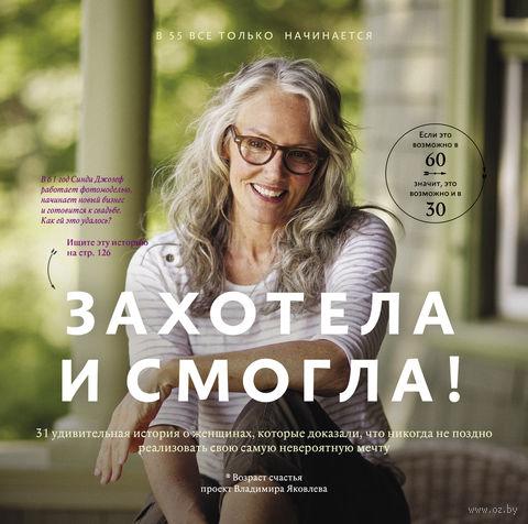 Захотела и смогла. 31 удивительная история о женщинах, которые доказали, что никогда не поздно исполнить свою самую невероятную мечту. Владимир Яковлев
