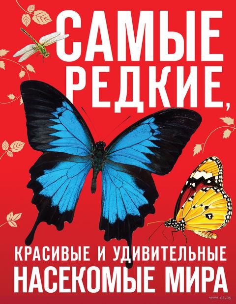 Самые редкие, красивые и удивительные насекомые мира. Д. Лукашанец, Е. Лукашанец, Ф. Сауткин