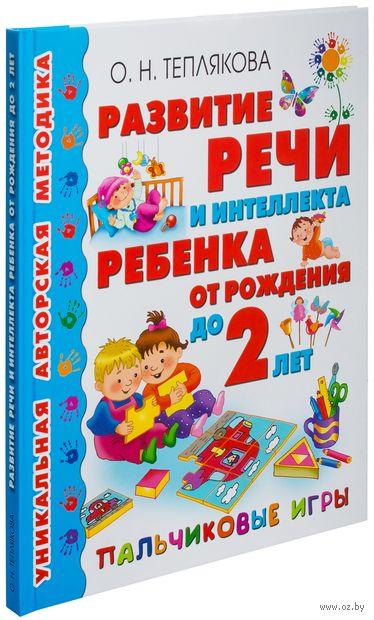 Развитие речи и интеллекта ребенка от рождения до 2 лет. Пальчиковые игры. Ольга Теплякова