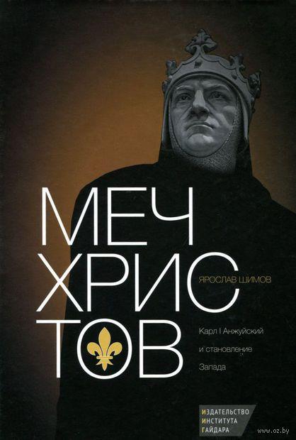 Меч Христов. Карл I Анжуйский и становление Запада. Ярослав Шимов