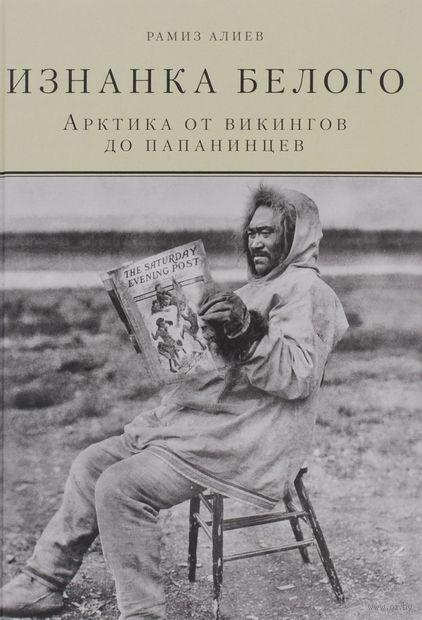 Изнанка белого. Арктика от викингов до папанинцев. Рамиз Алиев