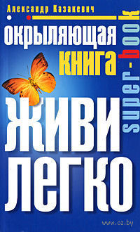 Окрыляющая книга. Живи легко. Александр Казакевич