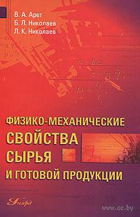 Физико-механические свойства сырья и готовой продукции. В. Арет, Борис Николаев, Лев Николаев