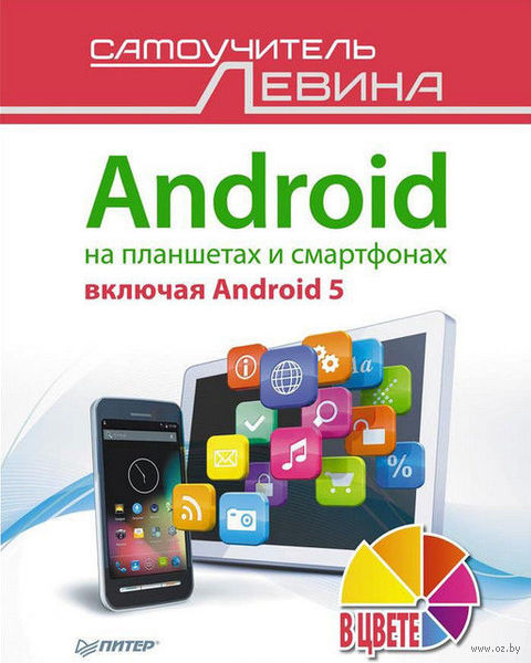 Android на планшетах и смартфонах, включая Android 5. Cамоучитель Левина в цвете. Александр Левин