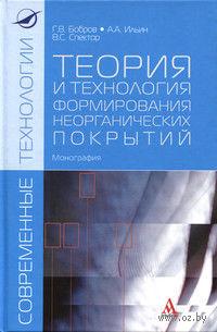Теория и технология формирования неорганических покрытий. Г. Бобров, В. Спектор, А. Ильин