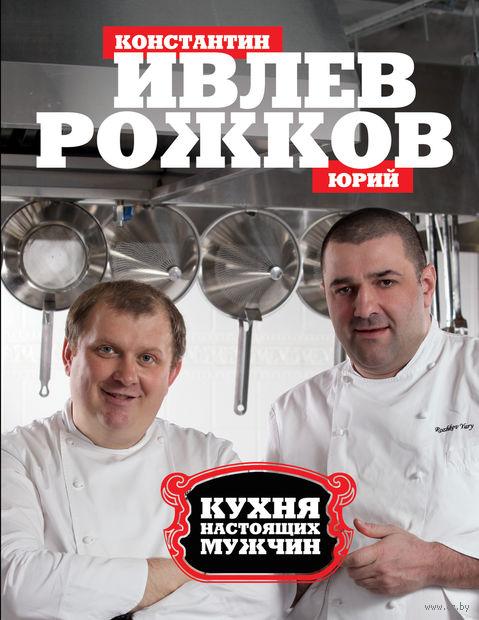 Кухня настоящих мужчин. Константин Ивлев, Ю. Рожков