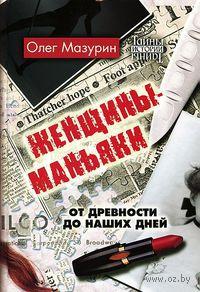 Женщины-маньяки. От древности до наших дней. Олег Мазурин