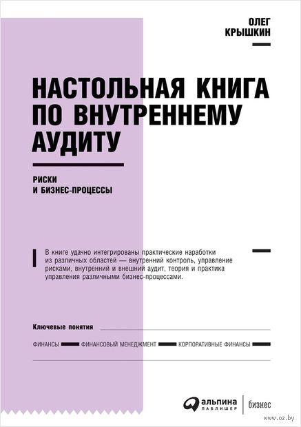 Настольная книга по внутреннему аудиту. Риски и бизнес-процессы. Олег Крышкин