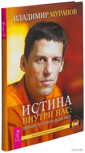 Истина внутри нас: знание, которое исцеляет (+ авторские медитации на CD в подарок). Владимир Муранов