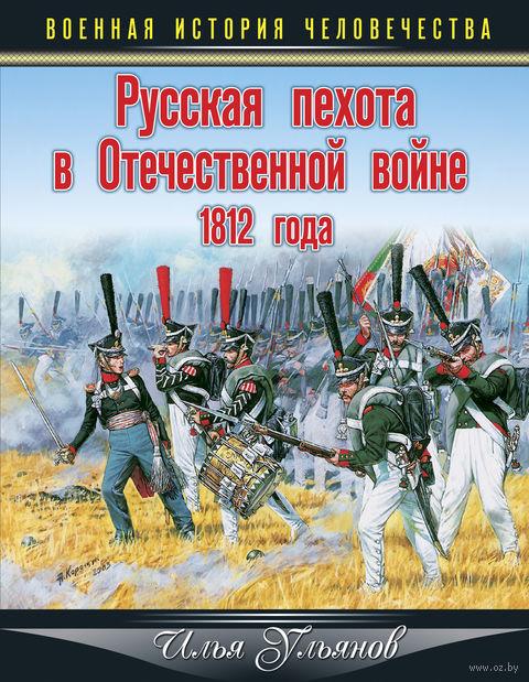 Русская пехота в Отечественной войне 1812 года. Илья Ульянов