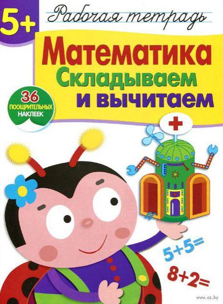 Математика. Складываем и вычитаем. Рабочая тетрадь с наклейками. Е. Шарикова