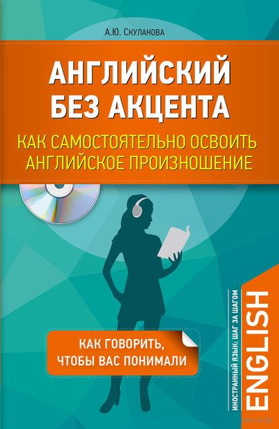 Английский без акцента. Как самостоятельно освоить английское произношение (+ CD). Александра Скуланова