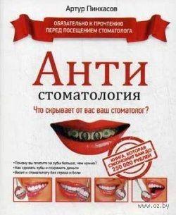 АНТИстоматология. Что скрывает от вас ваш стоматолог?. Артур Пинхасов