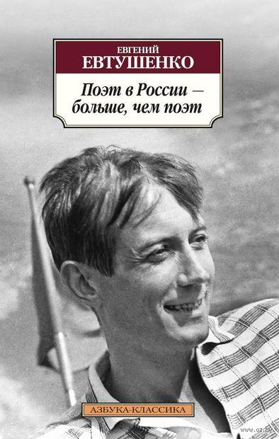 Поэт в России – больше, чем поэт. Евгений Евтушенко