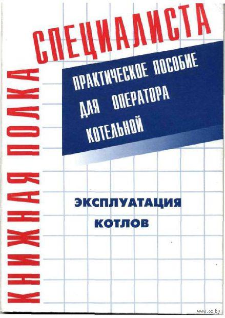 Эксплуатация котлов. Практическое пособие для оператора котельной. Владимир Тарасюк