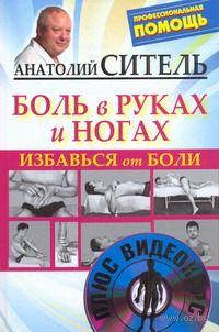 Избавься от боли. Боль в руках и ногах (+ DVD). Анатолий Ситель
