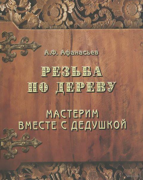 Резьба по дереву. Мастерим вместе с дедушкой. Александр Афанасьев