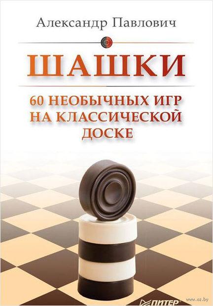 Шашки. 60 необычных игр на классической доске. Александр Павлович