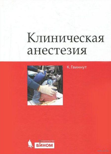 Клиническая анестезия. Карл Л. Гвиннут