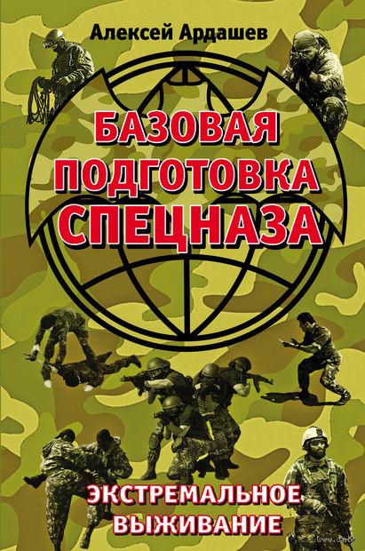 Базовая подготовка Спецназа. Экстремальное выживание. Алексей Ардашев