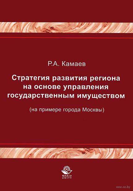 Стратегия развития региона на основе управления государственным имуществом (на примере города Москвы). Роман Камаев
