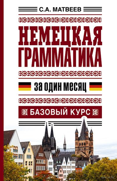 Немецкая грамматика за один месяц. Базовый курс. Сергей Матвеев