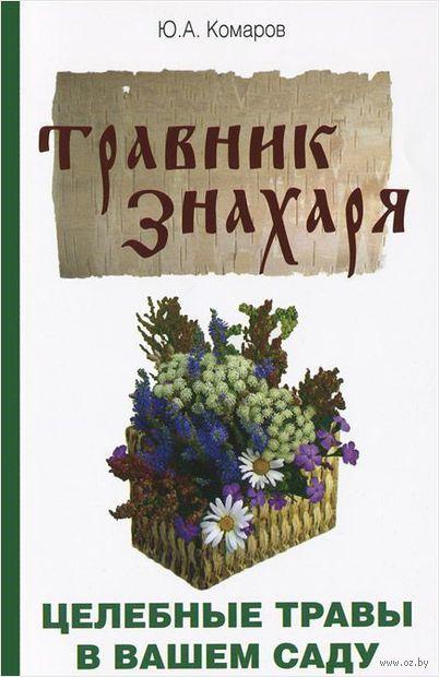 Травник знахаря. Целебные травы в вашем саду. Юрий Комаров