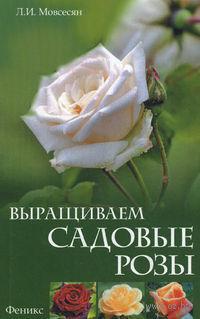 Выращиваем садовые розы. Л. Мовсесян