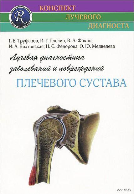 Лучевая диагностика заболеваний и повреждений плечевого сустава. Геннадий Труфанов