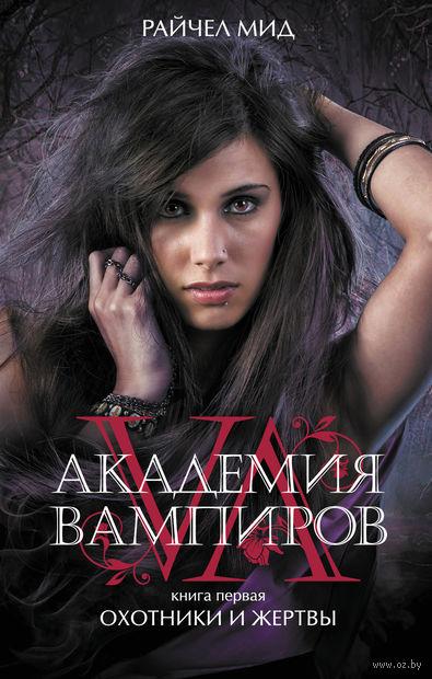 Академия вампиров. Книга 1. Охотники и жертвы. Райчел Мид