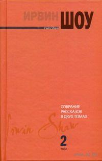 Ирвин Шоу. Собрание рассказов в 2 томах. Том 2. Ирвин Шоу