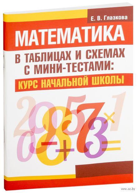 Математика в таблицах и схемах с мини-тестами. Курс начальной школы. Е. Глазкова