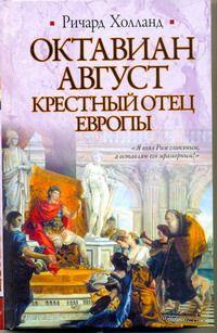 Октавиан Август. Крестный отец Европы. Ричард Холланд